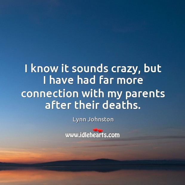 I know it sounds crazy, but I have had far more connection with my parents after their deaths. Image