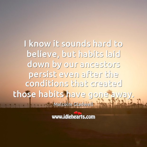 I know it sounds hard to believe, but habits laid down by Malcolm Gladwell Picture Quote