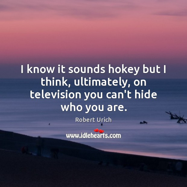 Image, I know it sounds hokey but I think, ultimately, on television you can't hide who you are.