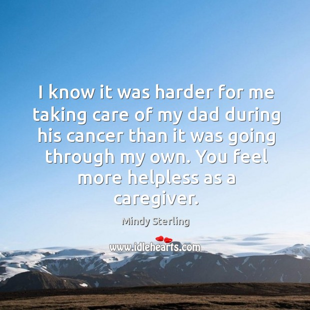 I know it was harder for me taking care of my dad Image