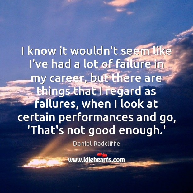 I know it wouldn't seem like I've had a lot of failure Daniel Radcliffe Picture Quote