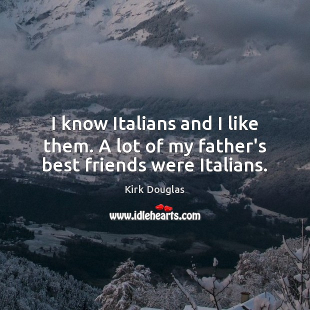 I know Italians and I like them. A lot of my father's best friends were Italians. Kirk Douglas Picture Quote