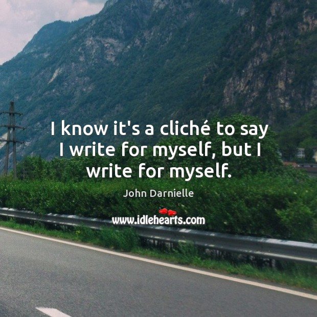 I know it's a cliché to say I write for myself, but I write for myself. Image