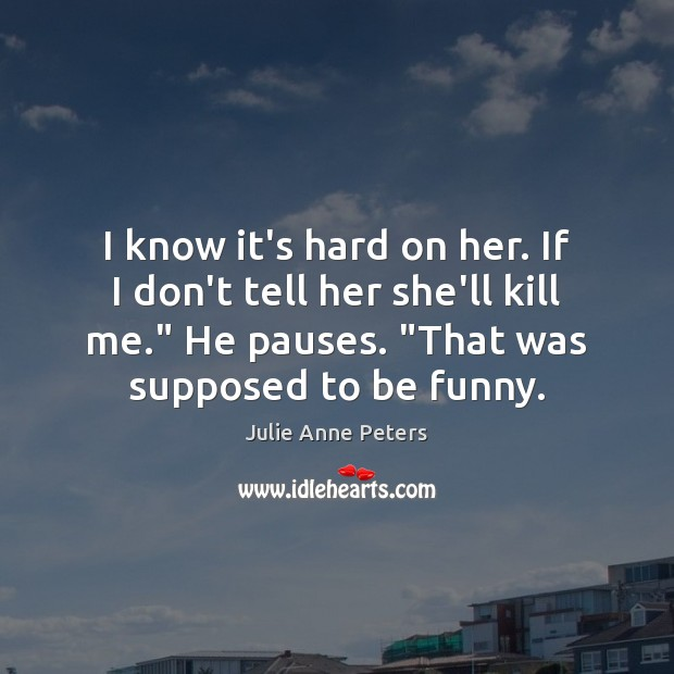 I know it's hard on her. If I don't tell her she'll Julie Anne Peters Picture Quote