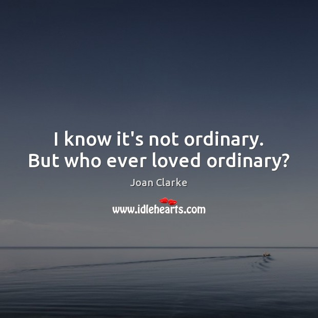 I know it's not ordinary. But who ever loved ordinary? Image