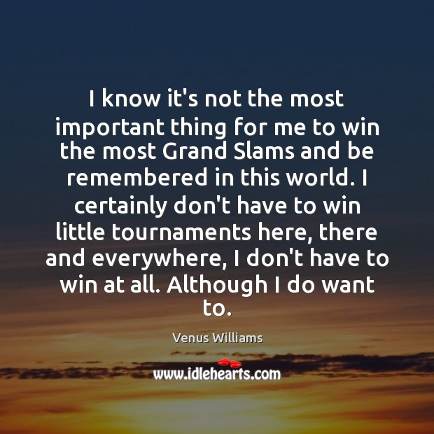 I know it's not the most important thing for me to win Venus Williams Picture Quote