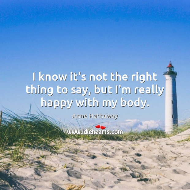 I know it's not the right thing to say, but I'm really happy with my body. Anne Hathaway Picture Quote