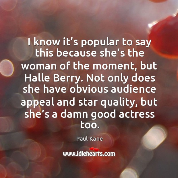 I know it's popular to say this because she's the woman of the moment, but halle berry. Paul Kane Picture Quote