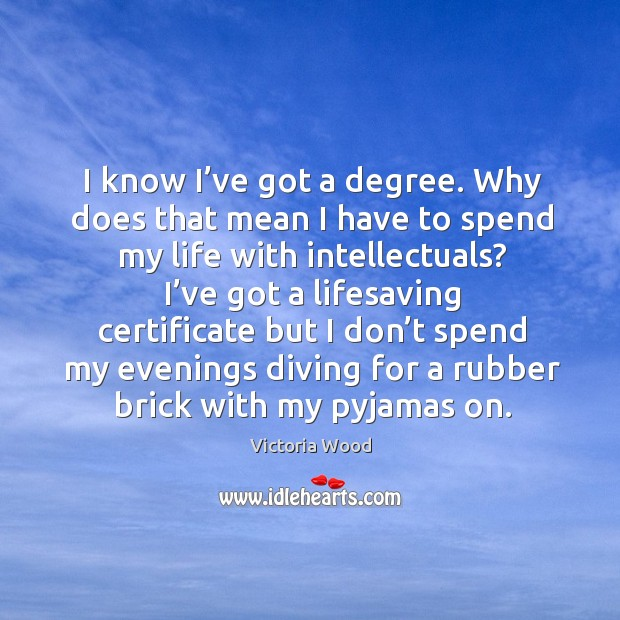 I know I've got a degree. Why does that mean I have to spend my life with intellectuals? Victoria Wood Picture Quote