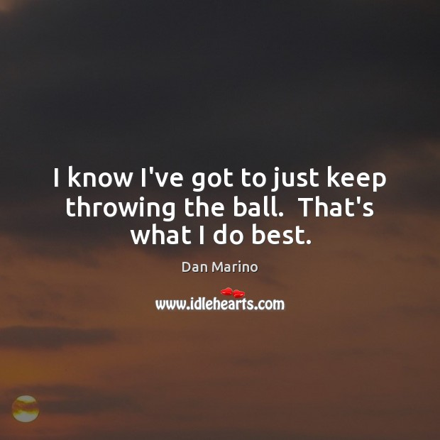 I know I've got to just keep throwing the ball.  That's what I do best. Image