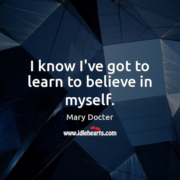 I know I've got to learn to believe in myself. Image