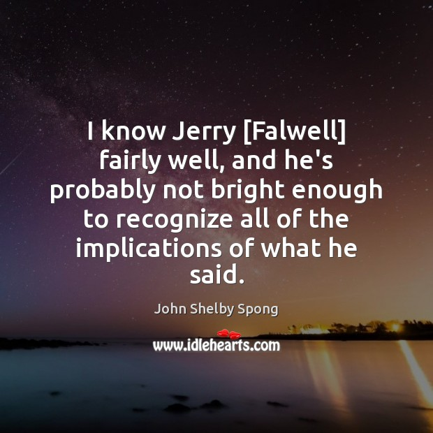 I know Jerry [Falwell] fairly well, and he's probably not bright enough John Shelby Spong Picture Quote