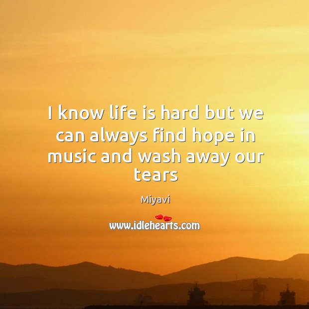 I know life is hard but we can always find hope in music and wash away our tears Life is Hard Quotes Image