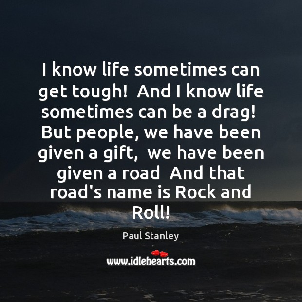 I know life sometimes can get tough!  And I know life sometimes Paul Stanley Picture Quote