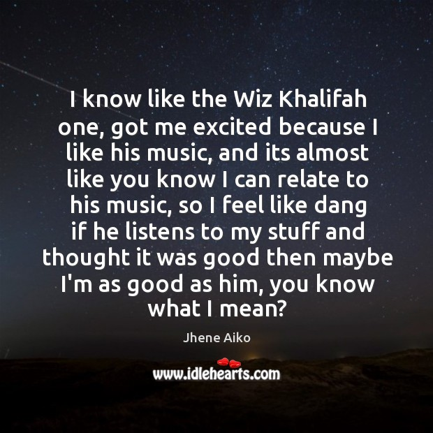 I know like the Wiz Khalifah one, got me excited because I Jhene Aiko Picture Quote