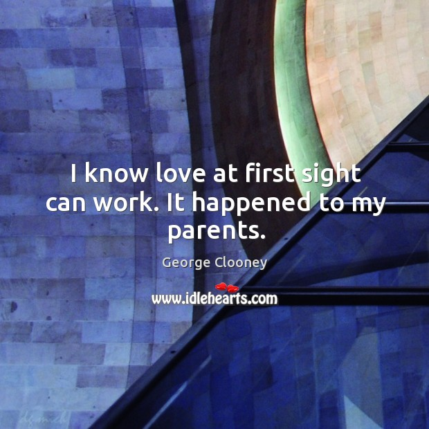 I know love at first sight can work. It happened to my parents. George Clooney Picture Quote