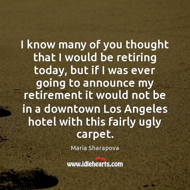 I know many of you thought that I would be retiring today, Maria Sharapova Picture Quote