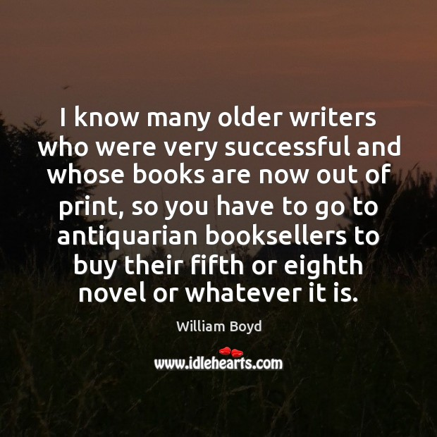 I know many older writers who were very successful and whose books William Boyd Picture Quote