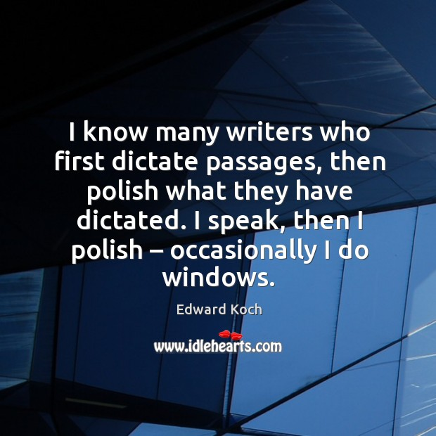 Image, I know many writers who first dictate passages, then polish what they have dictated.