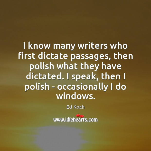 I know many writers who first dictate passages, then polish what they Ed Koch Picture Quote