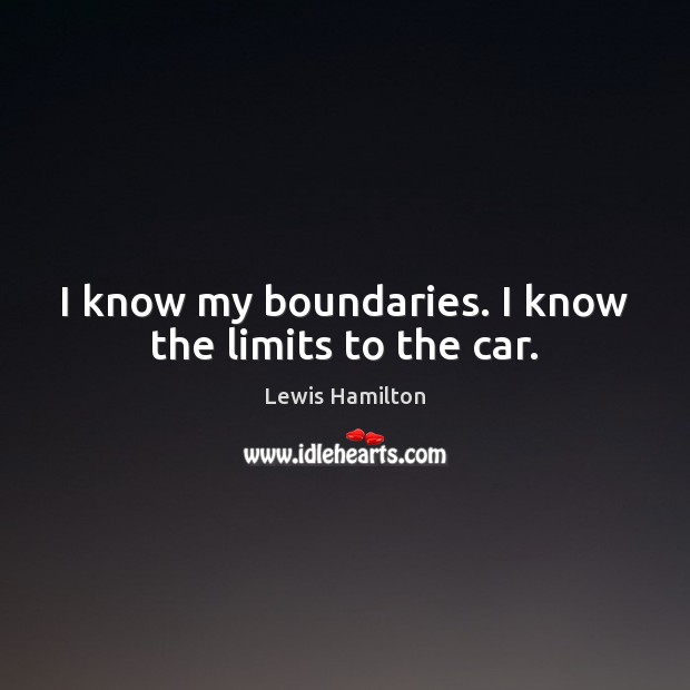I know my boundaries. I know the limits to the car. Lewis Hamilton Picture Quote