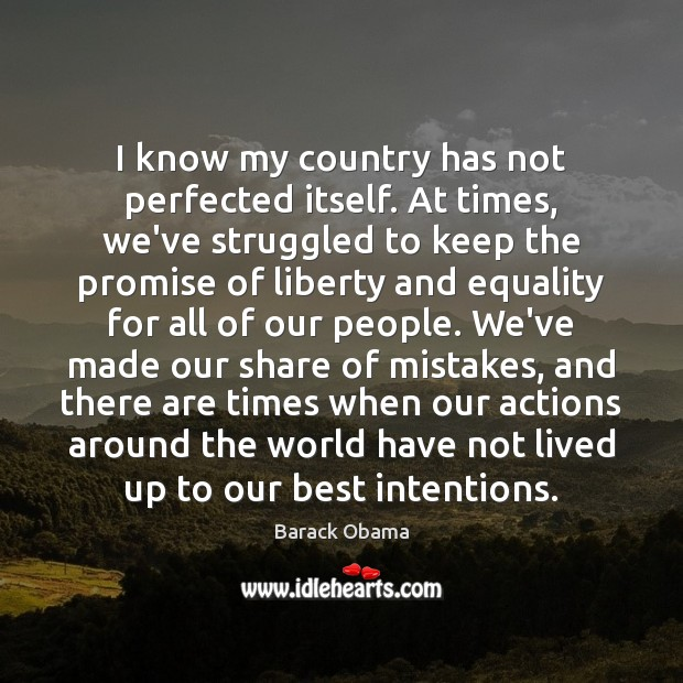 I know my country has not perfected itself. At times, we've struggled Image