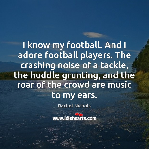 I know my football. And I adore football players. The crashing noise Rachel Nichols Picture Quote