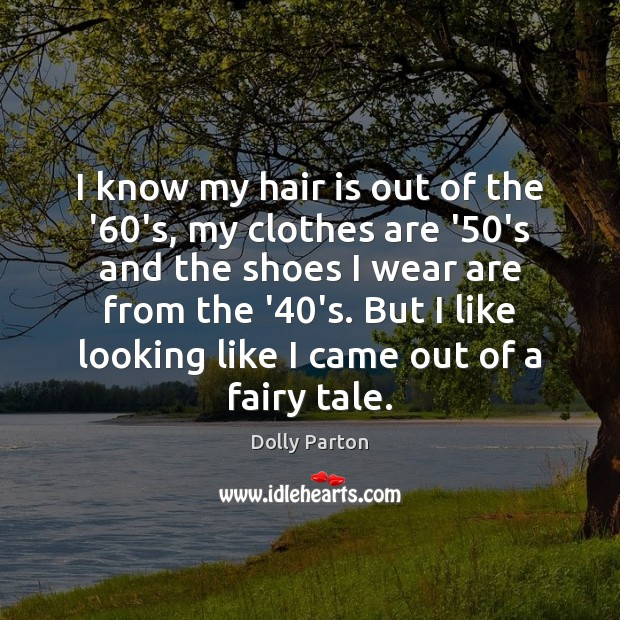 I know my hair is out of the '60's, my clothes Dolly Parton Picture Quote