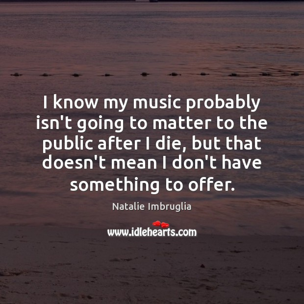I know my music probably isn't going to matter to the public Natalie Imbruglia Picture Quote