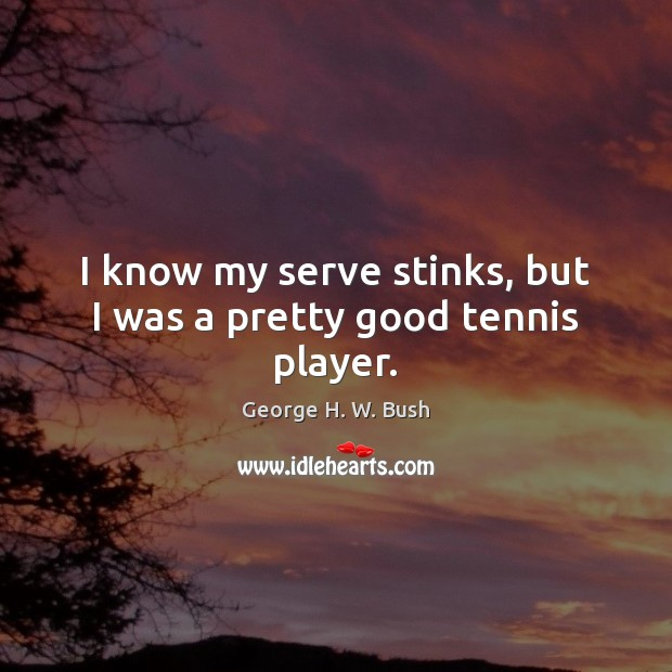 I know my serve stinks, but I was a pretty good tennis player. George H. W. Bush Picture Quote