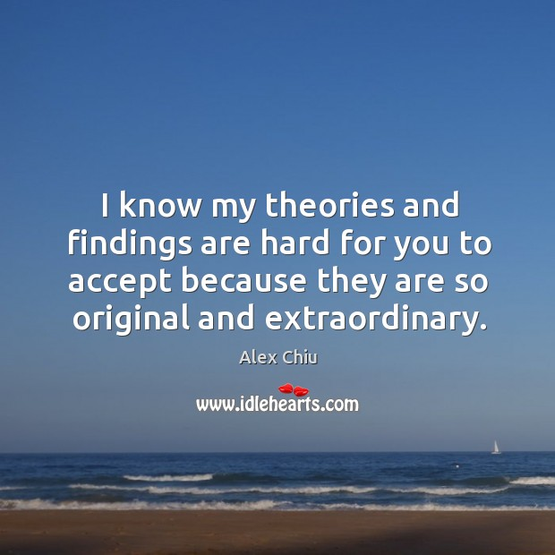 Image, I know my theories and findings are hard for you to accept because they are so original and extraordinary.