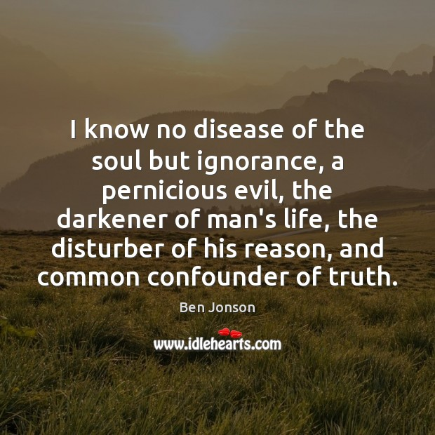 Image, I know no disease of the soul but ignorance, a pernicious evil,