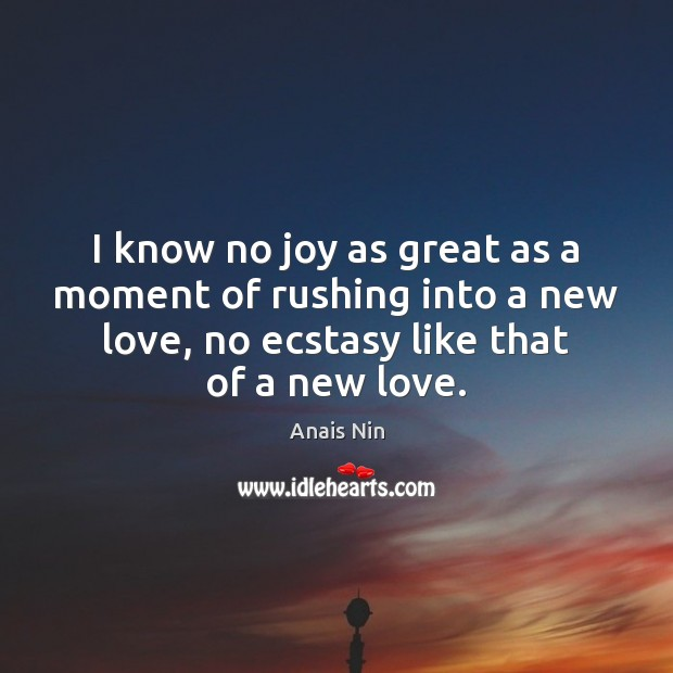 I know no joy as great as a moment of rushing into Anais Nin Picture Quote