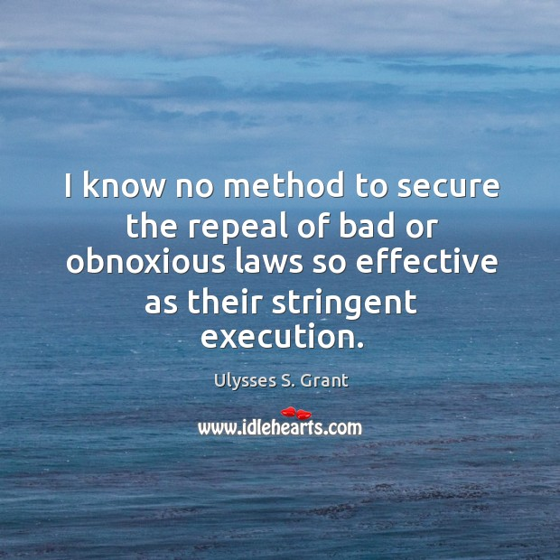 I know no method to secure the repeal of bad or obnoxious laws so effective as their stringent execution. Image