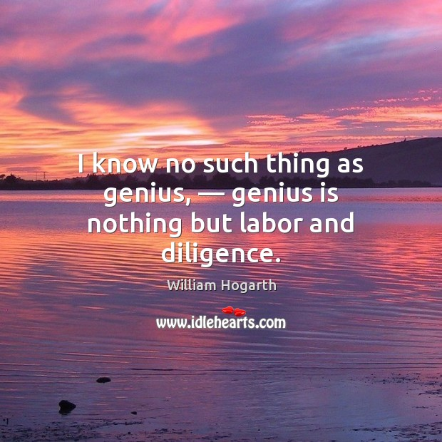 I know no such thing as genius, — genius is nothing but labor and diligence. Image