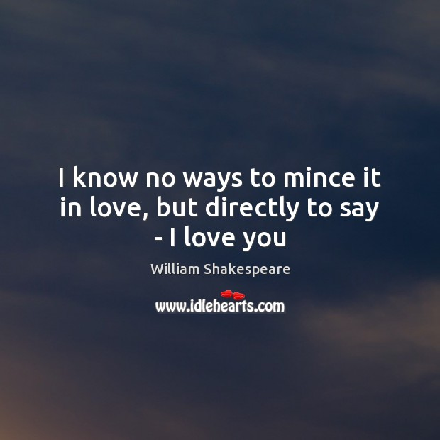 Image, I know no ways to mince it in love, but directly to say – I love you