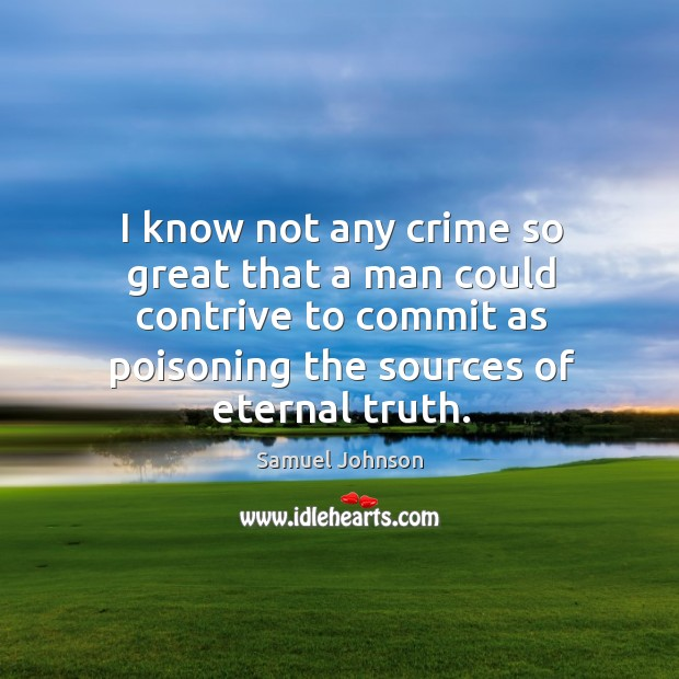 I know not any crime so great that a man could contrive Eternal Truth Quotes Image