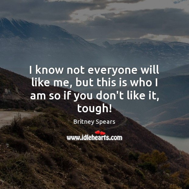 I know not everyone will like me, but this is who I am so if you don't like it, tough! Britney Spears Picture Quote