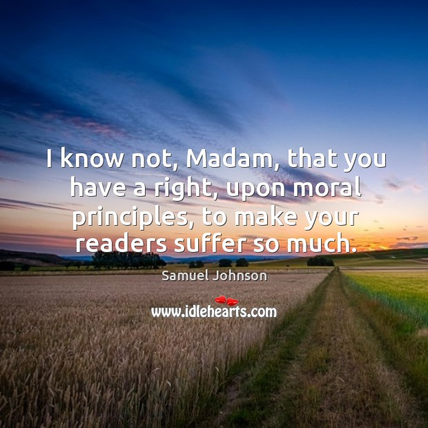Image, I know not, Madam, that you have a right, upon moral principles,