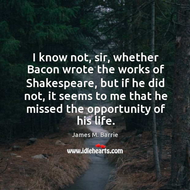Image, I know not, sir, whether Bacon wrote the works of Shakespeare, but