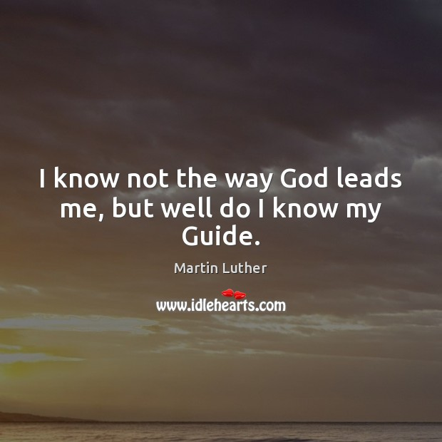 I know not the way God leads me, but well do I know my Guide. Image