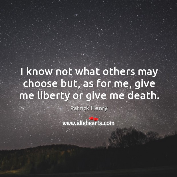I know not what others may choose but, as for me, give me liberty or give me death. Image