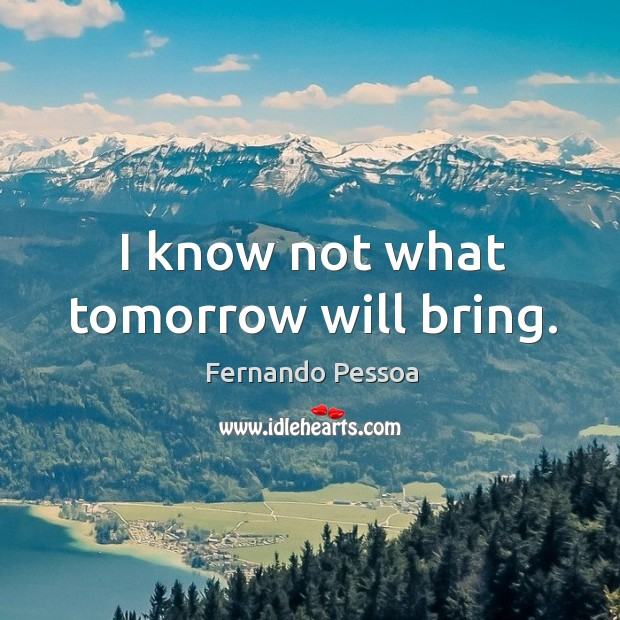 I know not what tomorrow will bring. Image