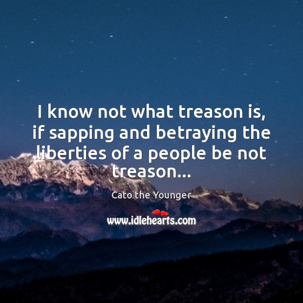 Image, I know not what treason is, if sapping and betraying the liberties