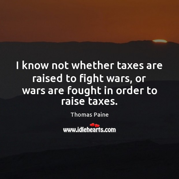 I know not whether taxes are raised to fight wars, or wars Image