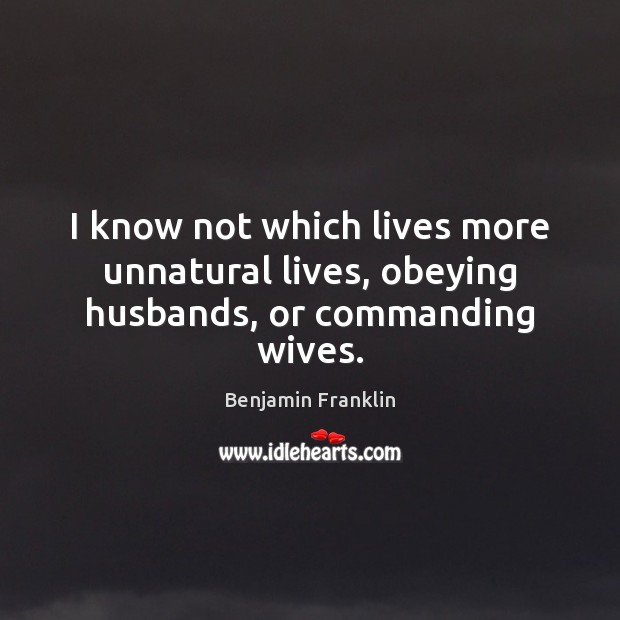 I know not which lives more unnatural lives, obeying husbands, or commanding wives. Image
