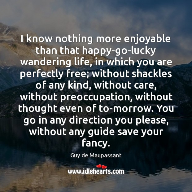 I know nothing more enjoyable than that happy-go-lucky wandering life, in which Image