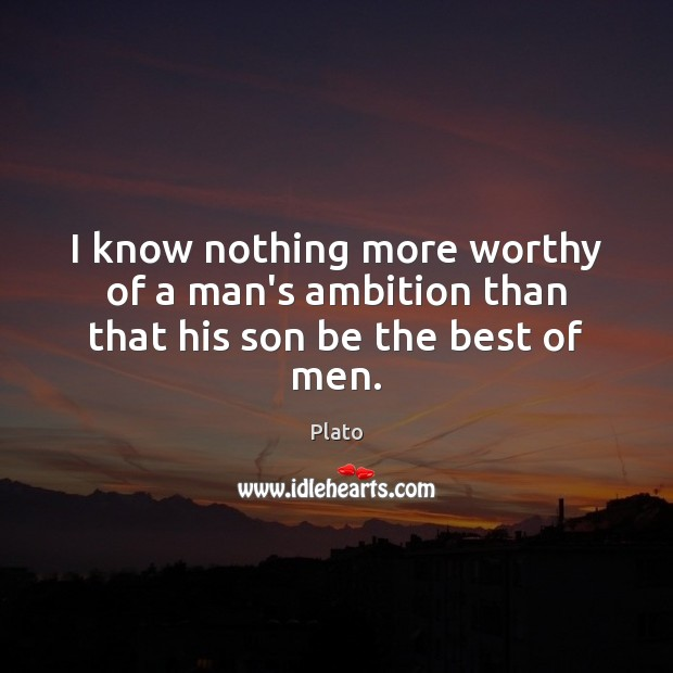 I know nothing more worthy of a man's ambition than that his son be the best of men. Plato Picture Quote