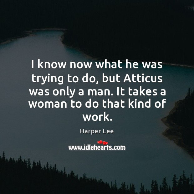 I know now what he was trying to do, but Atticus was Harper Lee Picture Quote