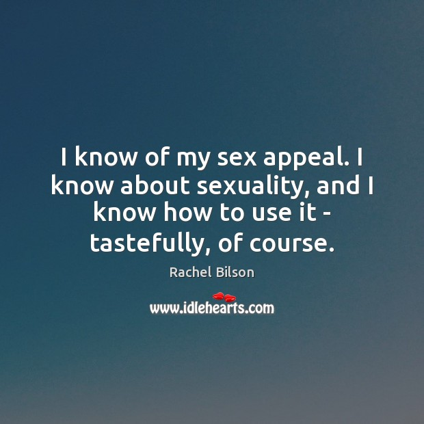 I know of my sex appeal. I know about sexuality, and I Rachel Bilson Picture Quote